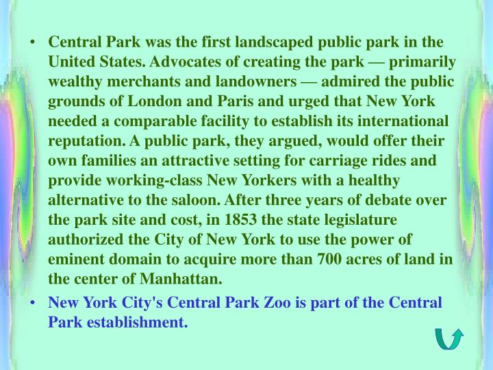 Central Park was the first landscaped public park in the United States. Advocates of creating the park — primarily wealthy merchants and landowners — admired the public grounds of London and Paris and urged that New York needed a comparable facility to establish its international reputation. A public park, they argued, would offer their own families an attractive setting for carriage rides and provide working-class New Yorkers with a healthy alternative to the saloon. After three years of debate over the park site and cost, in 1853 the state legislature authorized the City of New York to use the power of eminent domain to acquire more than 700 acres of land in the center of Manhattan.