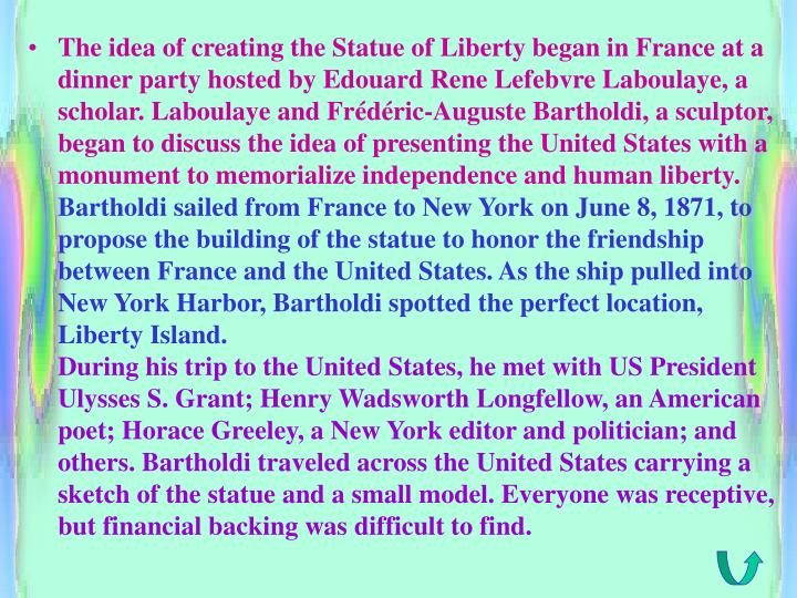 The idea of creating the Statue of Liberty began in France at a dinner party hosted by Edouard Rene Lefebvre Laboulaye, a scholar. Laboulaye and Frédéric-Auguste Bartholdi, a sculptor, began to discuss the idea of presenting the United States with a monument to memorialize independence and human liberty.