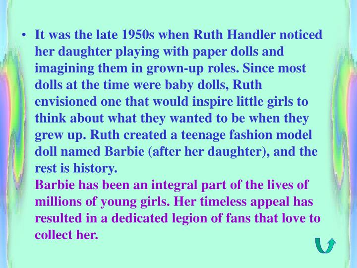 It was the late 1950s when Ruth Handler noticed her daughter playing with paper dolls and imagining them in grown-up roles. Since most dolls at the time were baby dolls, Ruth envisioned one that would inspire little girls to think about what they wanted to be when they grew up. Ruth created a teenage fashion model doll named Barbie (after her daughter), and the rest is history.