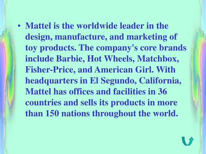 Mattel is the worldwide leader in the design, manufacture, and marketing of toy products. The company's core brands include Barbie, Hot Wheels, Matchbox, Fisher-Price, and American Girl. With headquarters in El Segundo, California, Mattel has offices and facilities in 36 countries and sells its products in more than 150 nations throughout the world.