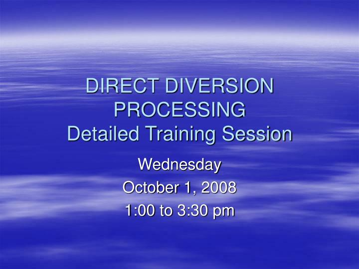 direct diversion processing detailed training session n.