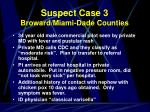 suspect case 3 broward miami dade counties