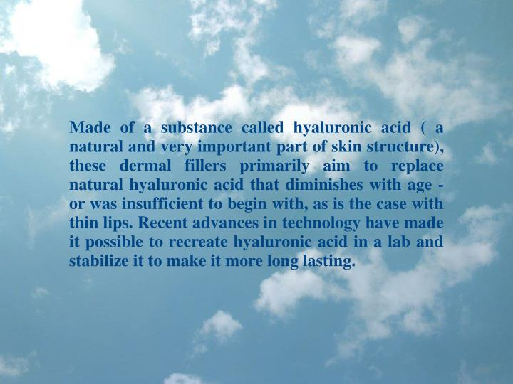 Made of a substance called hyaluronic acid ( a natural and very important part of skin structure), t...