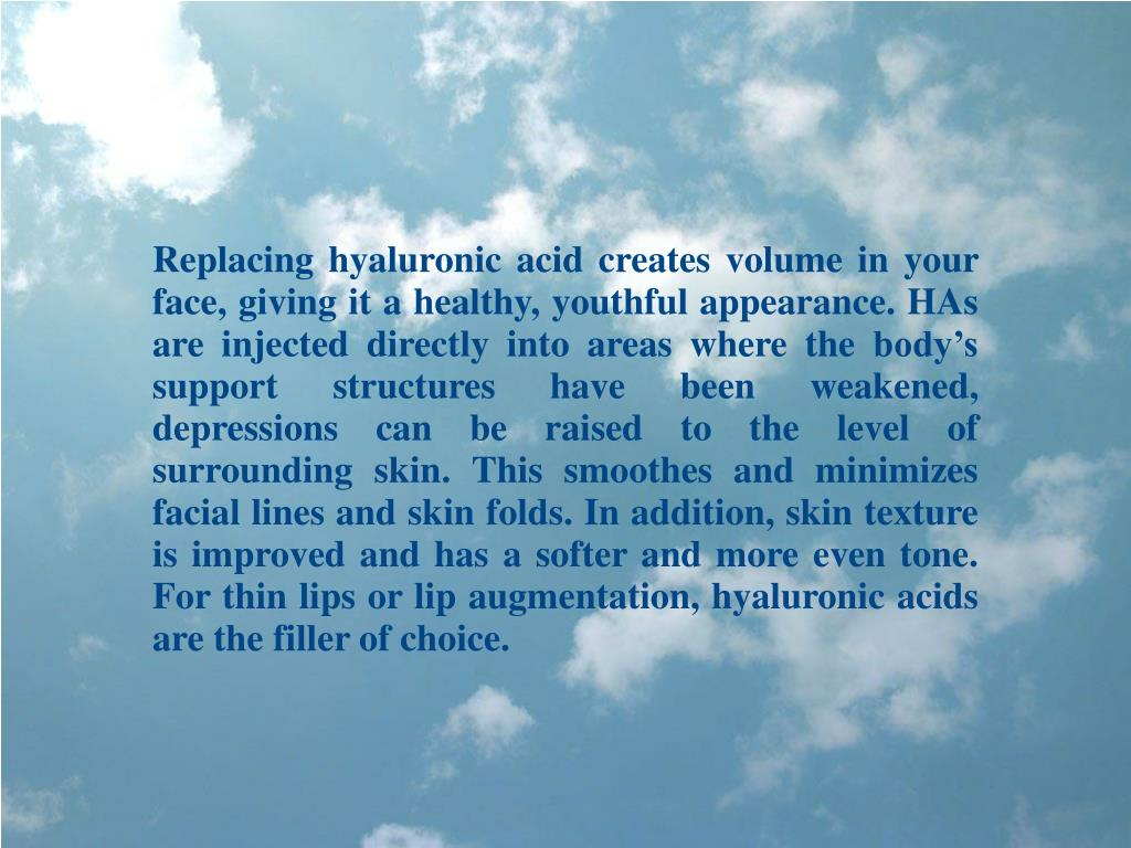 Replacing hyaluronic acid creates volume in your face, giving it a healthy, youthful appearance. HAs are injected directly into areas where the body's support structures have been weakened, depressions can be raised to the level of surrounding skin. This smoothes and minimizes facial lines and skin folds. In addition, skin texture is improved and has a softer and more even tone. For thin lips or lip augmentation, hyaluronic acids are the filler of choice.