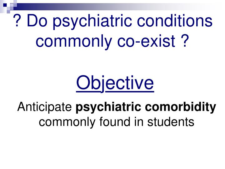 ? Do psychiatric conditions commonly co-exist ?