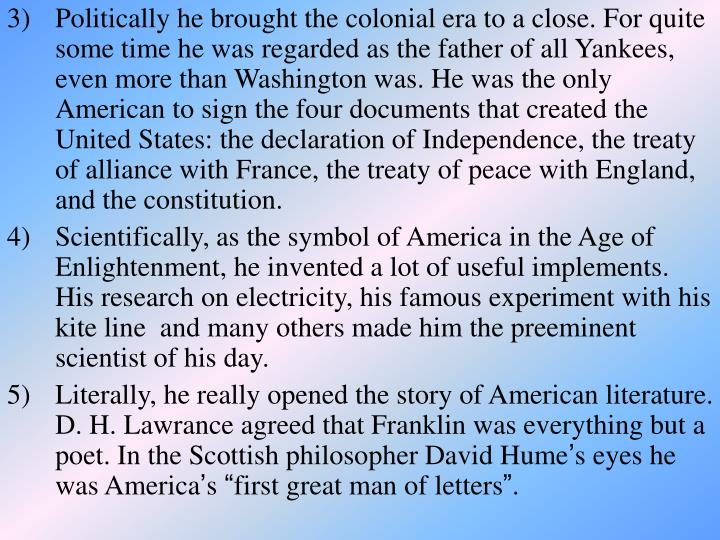 Politically he brought the colonial era to a close. For quite some time he was regarded as the father of all Yankees, even more than Washington was. He was the only American to sign the four documents that created the United States: the declaration of Independence, the treaty of alliance with France, the treaty of peace with England, and the constitution.