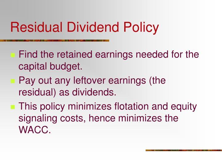 residual dividends 剩余股利政策(residual dividend policy)剩余股利政策是指公司生产经营所获得的 净收益首先应满足公司的资金需求,如果还有剩余,则派发股利;如果没有剩余,.