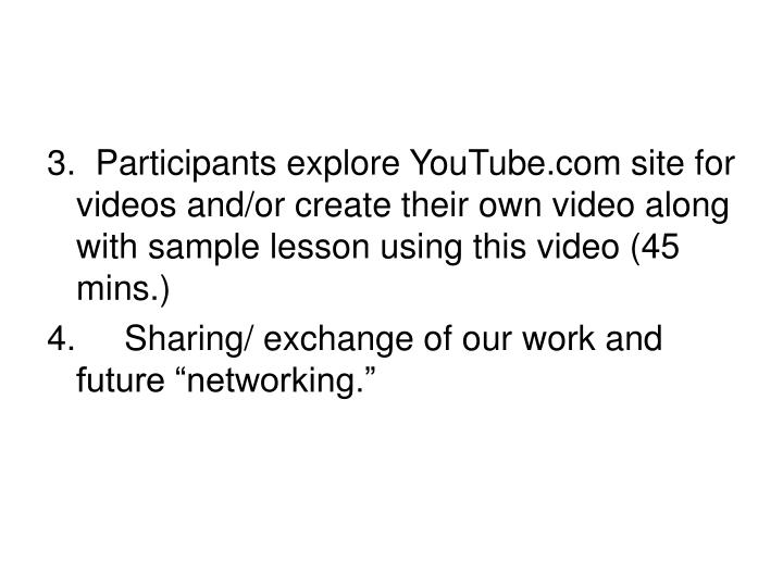 3.  Participants explore YouTube.com site for videos and/or create their own video along with sample...