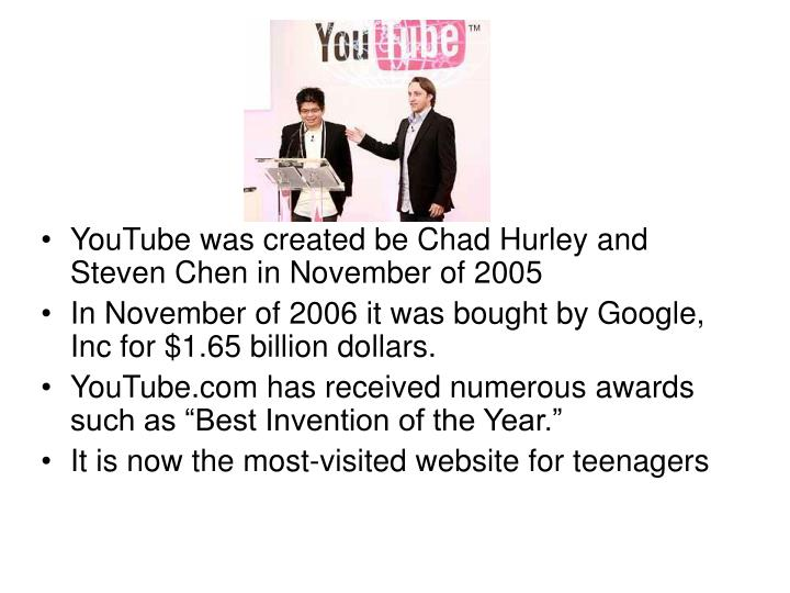 YouTube was created be Chad Hurley and Steven Chen in November of 2005