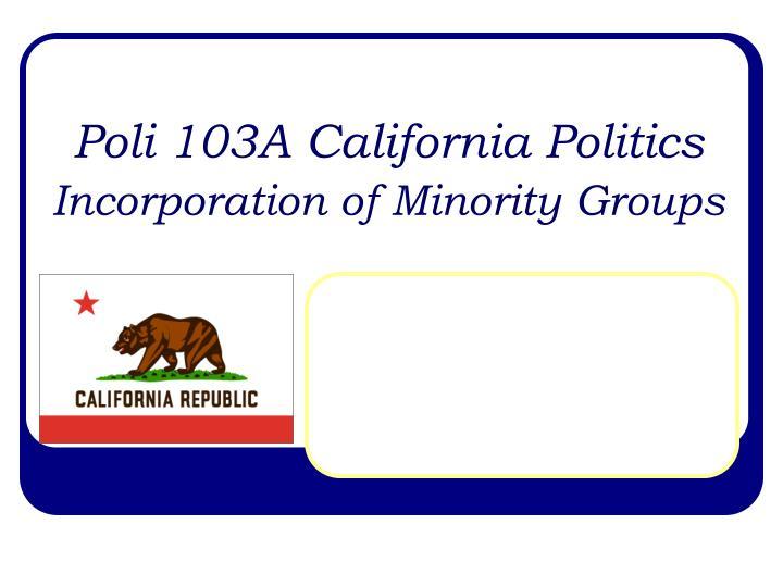 poli 103a california politics incorporation of minority groups n.