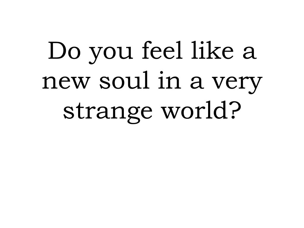 do you feel like a new soul in a very strange world l.