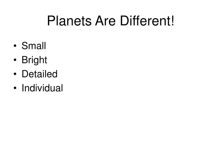 Planets are different