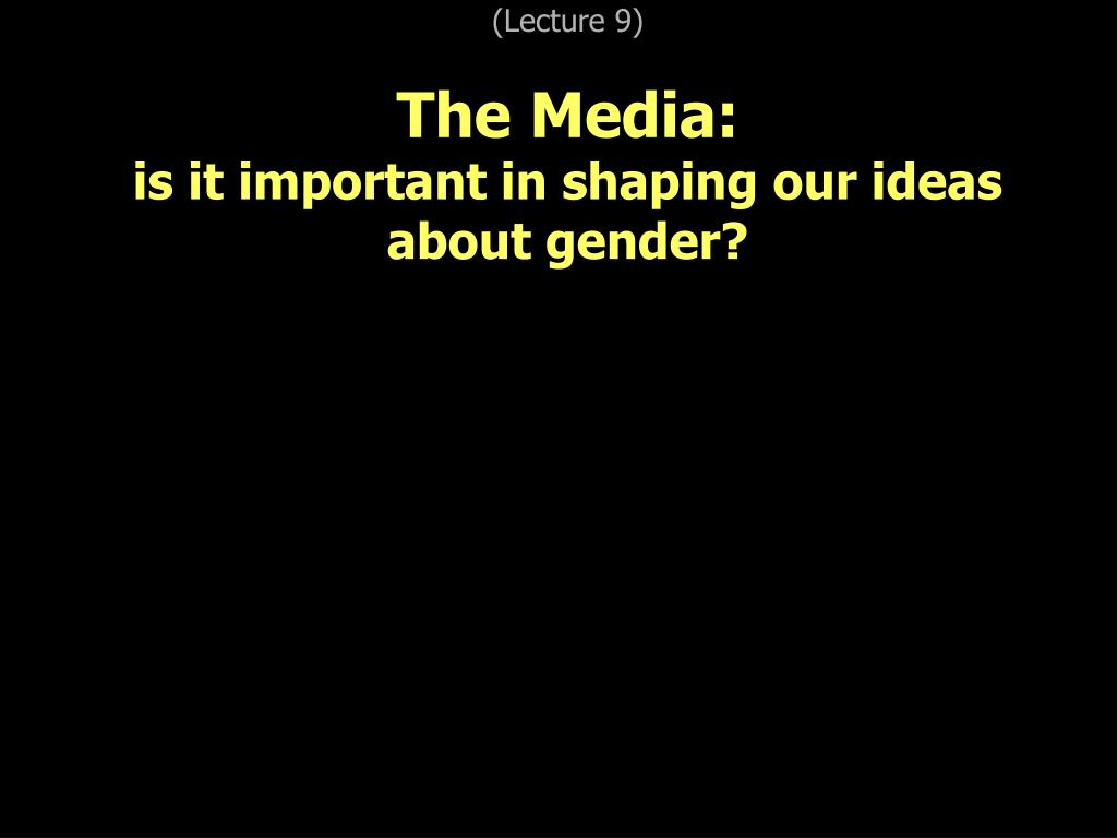 lecture 9 the media is it important in shaping our ideas about gender l.