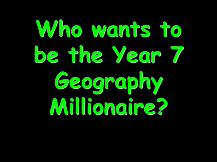 who wants to be the year 7 geography millionaire n.