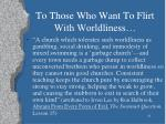 to those who want to flirt with worldliness