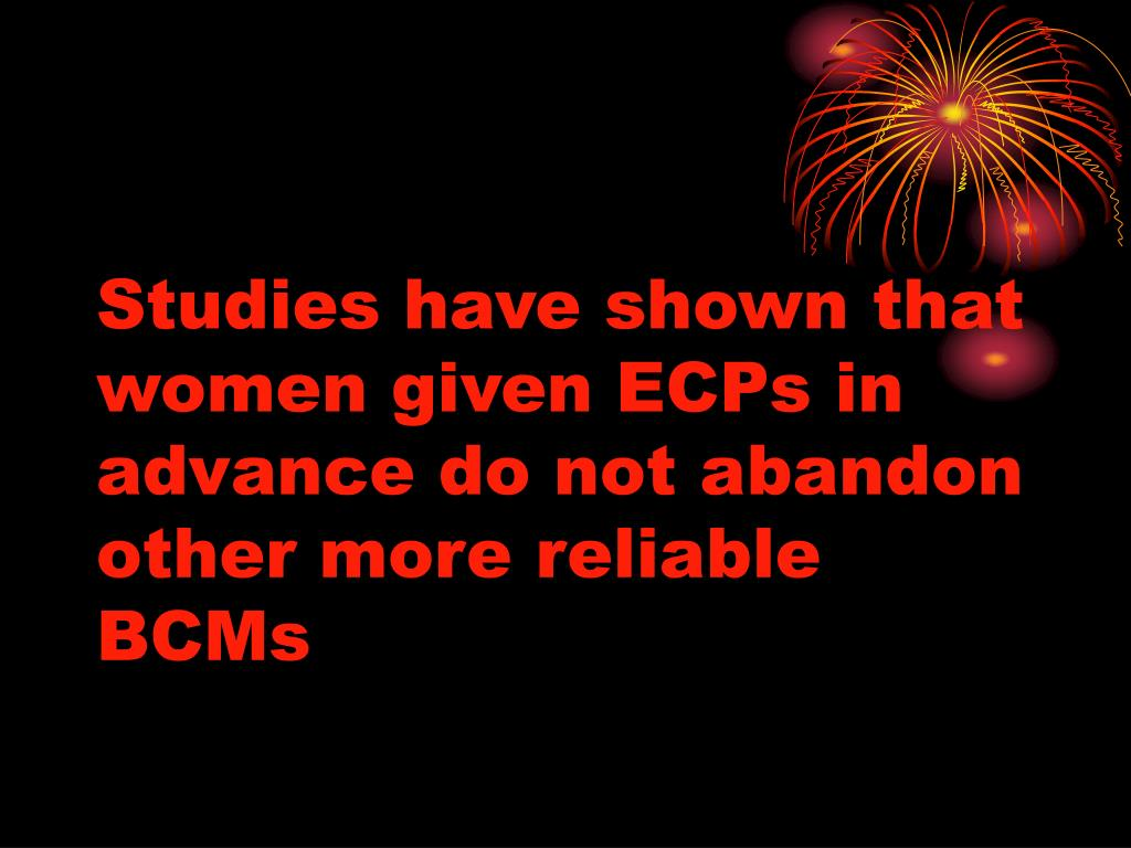 Studies have shown that  women given ECPs in advance do not abandon other more reliable BCMs