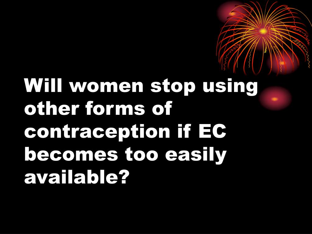 Will women stop using other forms of contraception if EC becomes too easily available?