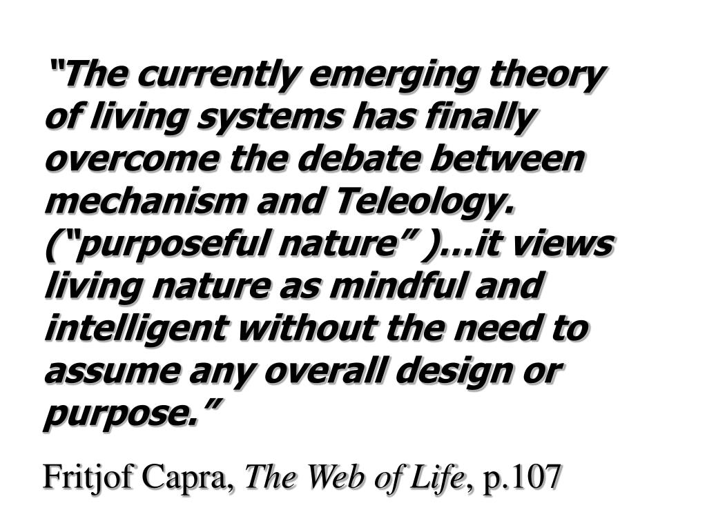 """The currently emerging theory of living systems has finally overcome the debate between mechanism and Teleology. (""purposeful nature"" )…it views living nature as mindful and intelligent without the need to assume any overall design or purpose."""