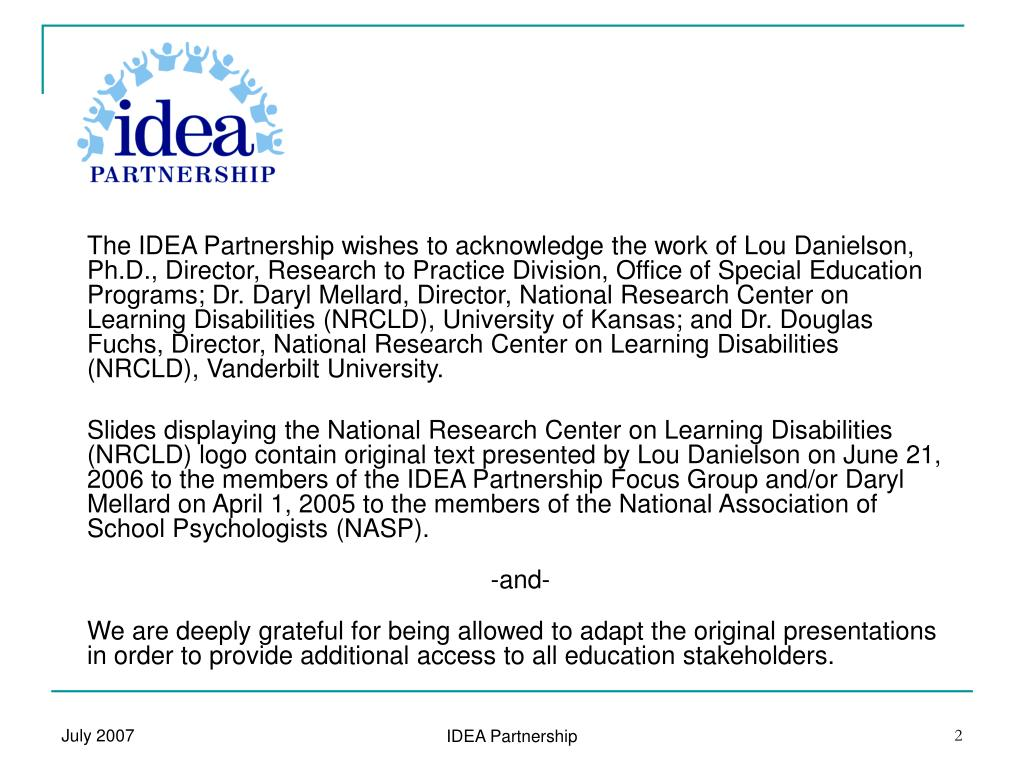 The IDEA Partnership wishes to acknowledge the work of Lou Danielson, Ph.D., Director, Research to Practice Division, Office of Special Education Programs; Dr. Daryl Mellard, Director, National Research Center on Learning Disabilities (NRCLD),