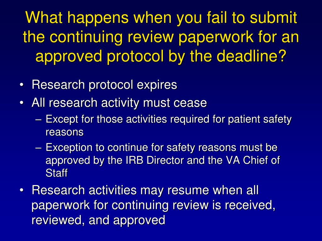 What happens when you fail to submit the continuing review paperwork for an approved protocol by the deadline?
