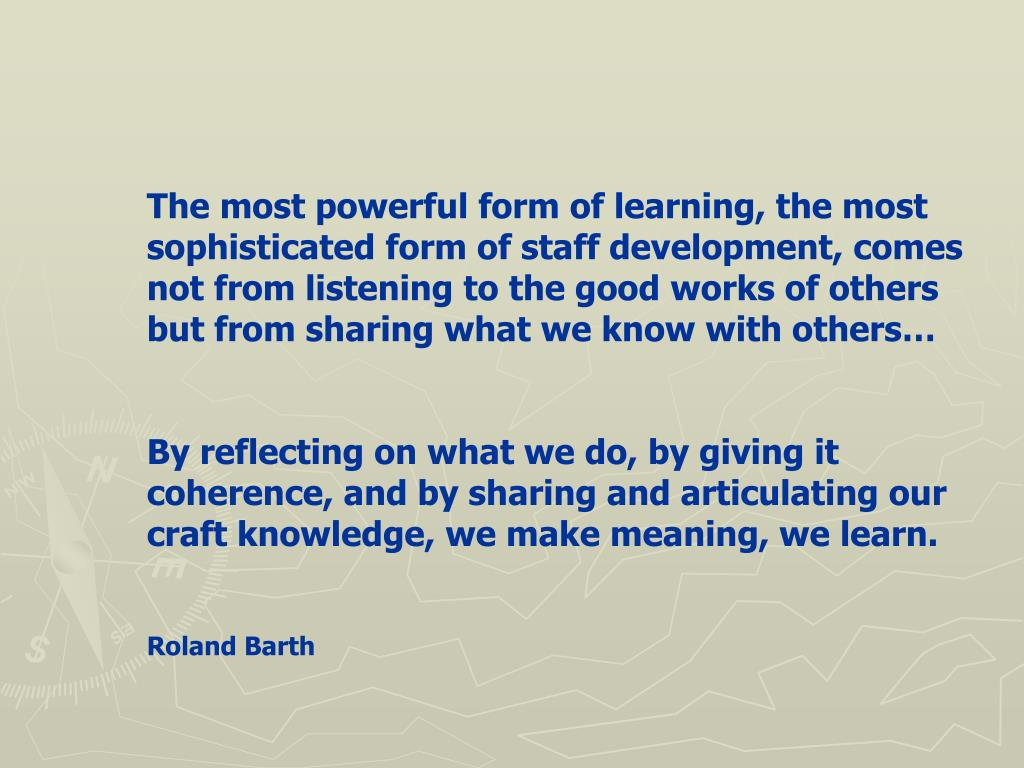 The most powerful form of learning, the most sophisticated form of staff development, comes not from listening to the good works of others but from sharing what we know with others…