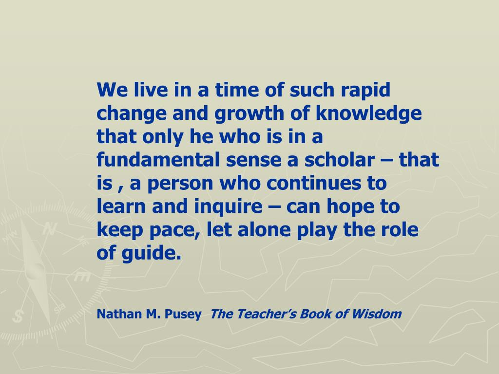 We live in a time of such rapid change and growth of knowledge that only he who is in a fundamental sense a scholar – that is , a person who continues to learn and inquire – can hope to keep pace, let alone play the role of guide.