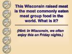 this wisconsin raised meat is the most commonly eaten meat group food in the world what is it