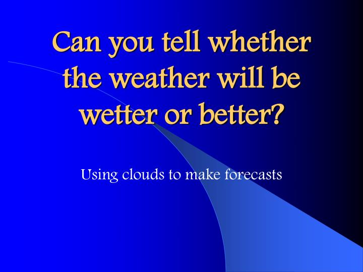 can you tell whether the weather will be wetter or better n.
