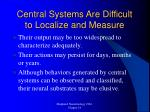 central systems are difficult to localize and measure