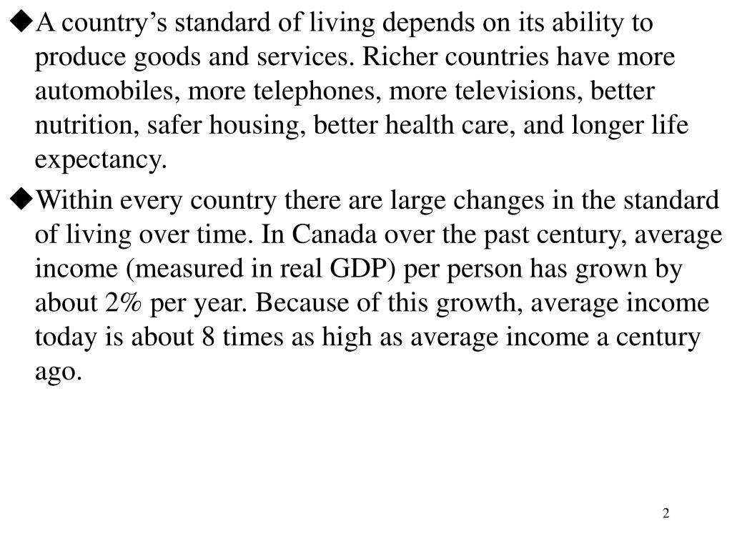 A country's standard of living depends on its ability to produce goods and services. Richer countries have more automobiles, more telephones, more televisions, better nutrition, safer housing, better health care, and longer life expectancy.