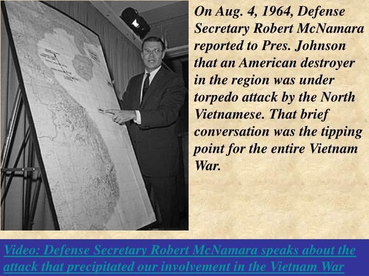 On Aug. 4, 1964, Defense Secretary Robert McNamara reported to Pres. Johnson that an American destroyer in the region was under torpedo attack by the North Vietnamese. That brief conversation was the tipping point for the entire Vietnam War.