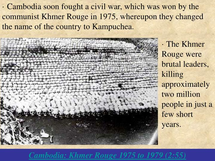 · Cambodia soon fought a civil war, which was won by the communist Khmer Rouge in 1975, whereupon they changed the name of the country to Kampuchea.