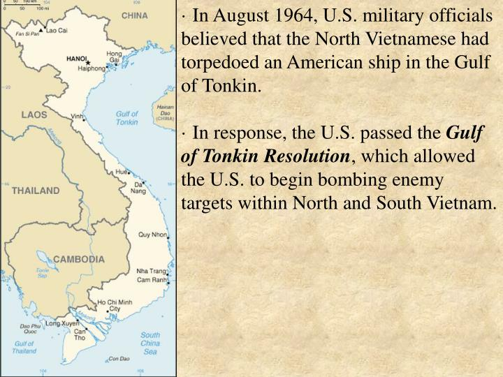 · In August 1964, U.S. military officials believed that the North Vietnamese had torpedoed an American ship in the Gulf of Tonkin.