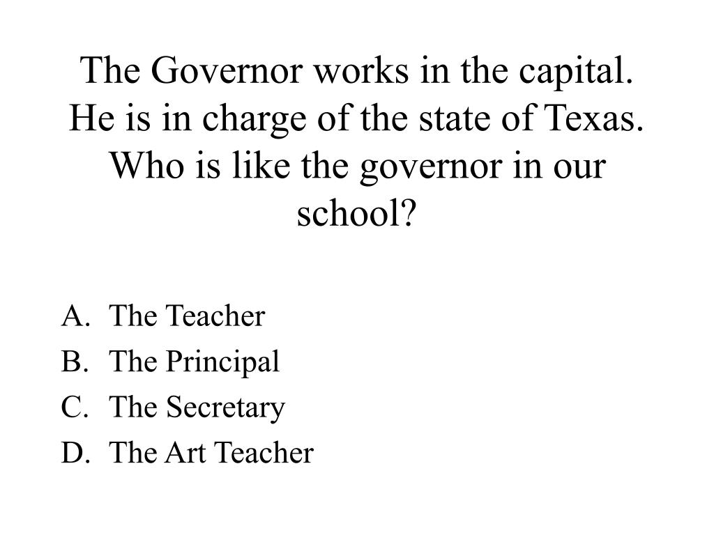 The Governor works in the capital.  He is in charge of the state of Texas. Who is like the governor in our school?