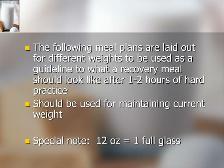 The following meal plans are laid out for different weights to be used as a guideline to what a reco...