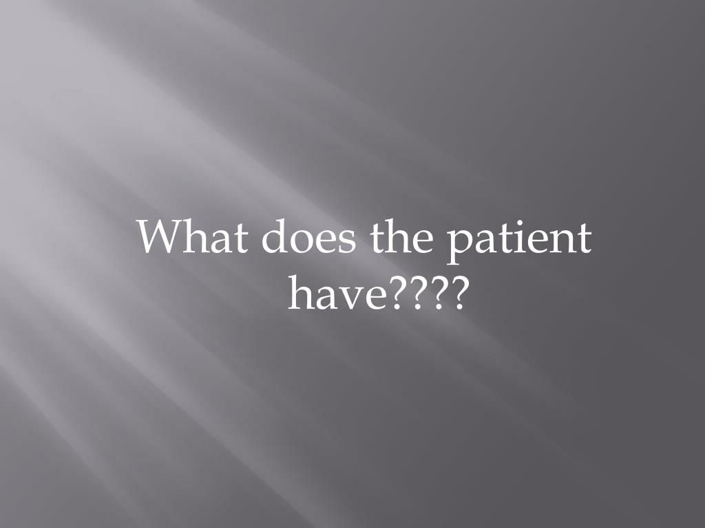 What does the patient have????