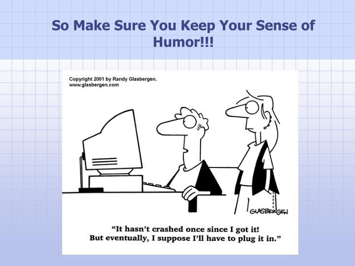 So Make Sure You Keep Your Sense of Humor!!!