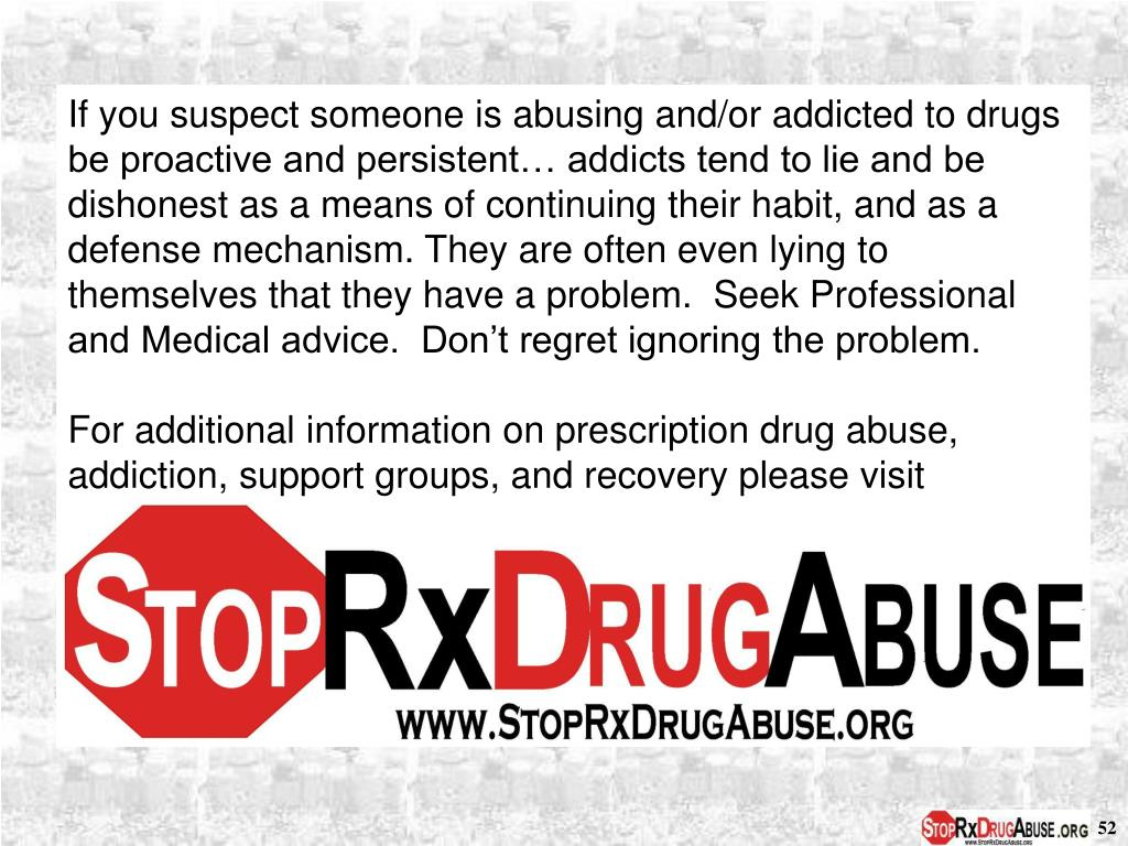 If you suspect someone is abusing and/or addicted to drugs be proactive and persistent… addicts tend to lie and be dishonest as a means of continuing their habit, and as a defense mechanism. They are often even lying to themselves that they have a problem.  Seek Professional and Medical advice.  Don't regret ignoring the problem.