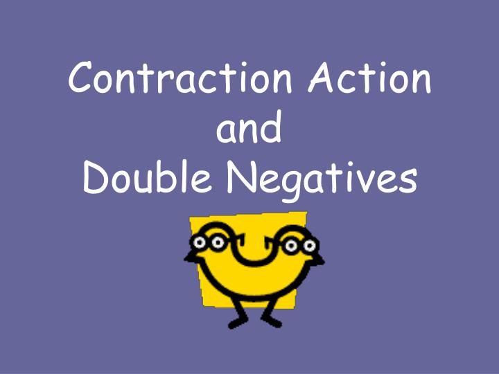 contraction action and double negatives n.