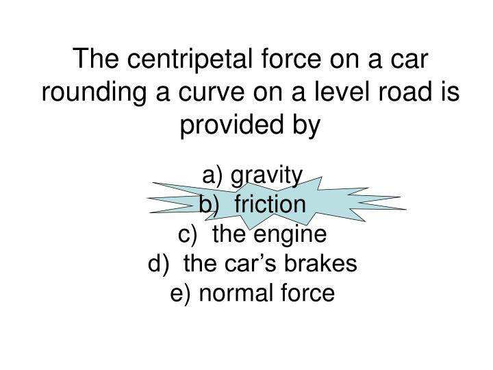 the centripetal force on a car rounding a curve on a level road is provided by n.