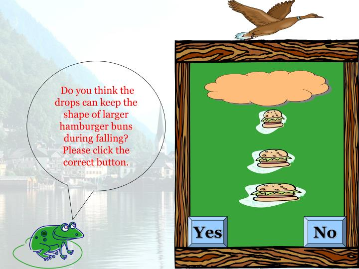 Do you think the drops can keep the shape of larger hamburger buns during falling? Please click the correct button.