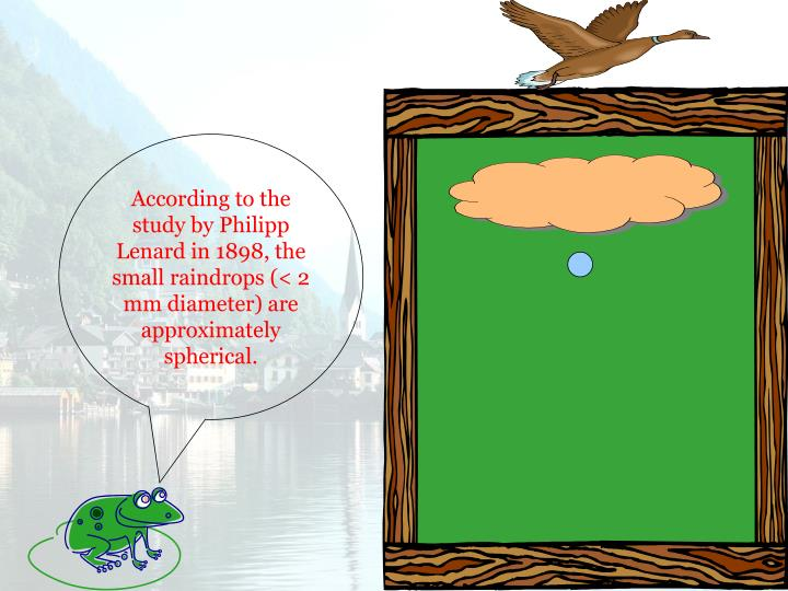 According to the study by Philipp Lenard in 1898, the small raindrops (< 2 mm diameter) are approximately spherical.