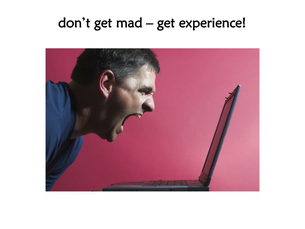don't get mad – get experience!