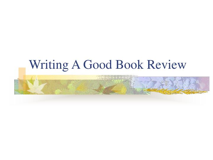 writing a good book review Book critique writing a book critique is a slightly different task from a book report the last aims at giving a reader information about the plot, while critique aims to analyze its weak and strong points.