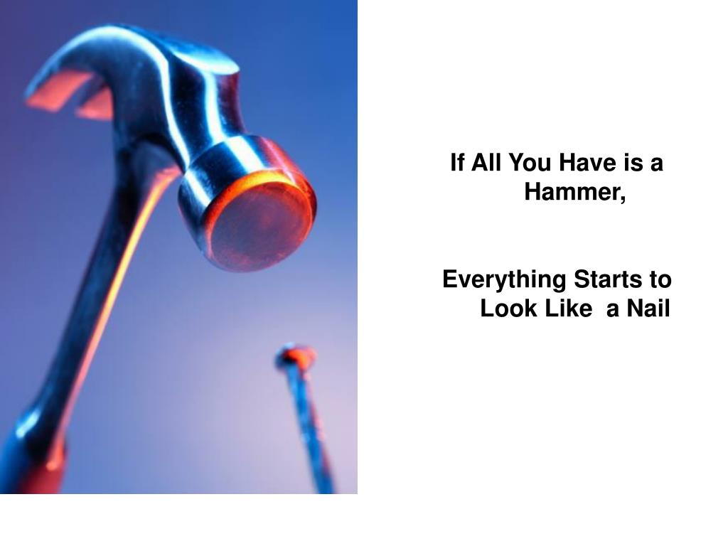 If All You Have is a Hammer,