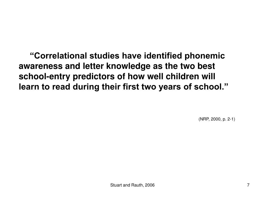 """""""Correlational studies have identified phonemic awareness and letter knowledge as the two best school-entry predictors of how well children will                           learn to read during their first two years of school."""""""