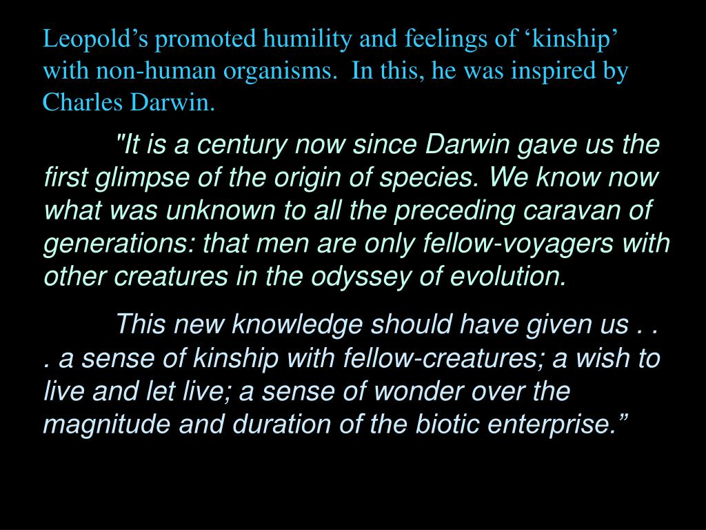 Leopold's promoted humility and feelings of 'kinship' with non-human organisms.  In this, he was inspired by Charles Darwin.
