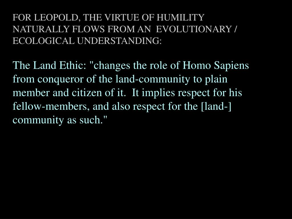 FOR LEOPOLD, THE VIRTUE OF HUMILITY NATURALLY FLOWS FROM AN  EVOLUTIONARY / ECOLOGICAL UNDERSTANDING: