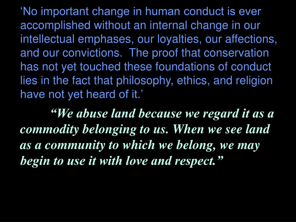 'No important change in human conduct is ever accomplished without an internal change in our intellectual emphases, our loyalties, our affections, and our convictions.  The proof that conservation has not yet touched these foundations of conduct lies in the fact that philosophy, ethics, and religion have not yet heard of it.'