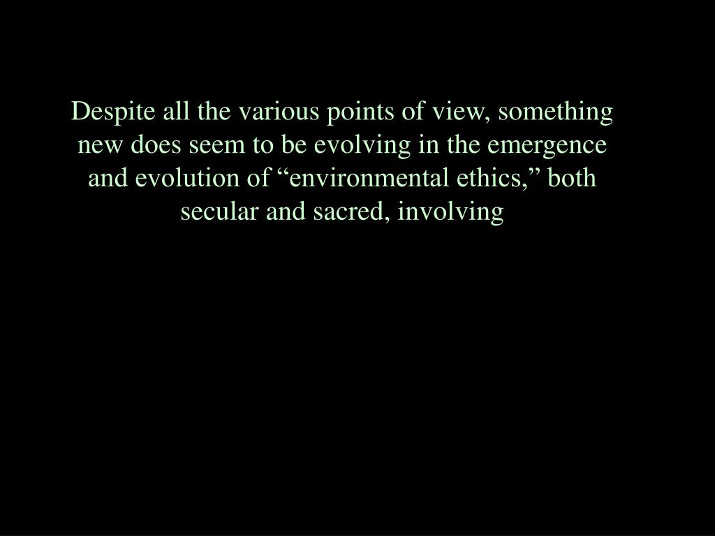 """Despite all the various points of view, something new does seem to be evolving in the emergence and evolution of """"environmental ethics,"""" both secular and sacred, involving"""